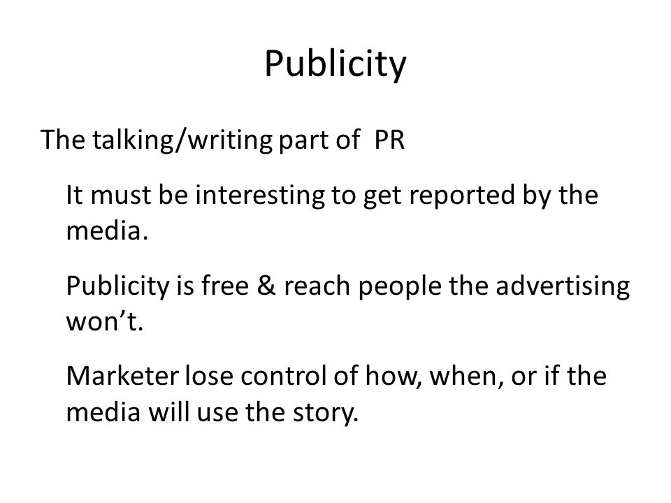 Publicity The talking/writing part of PR It must be interesting to get reported by the media.