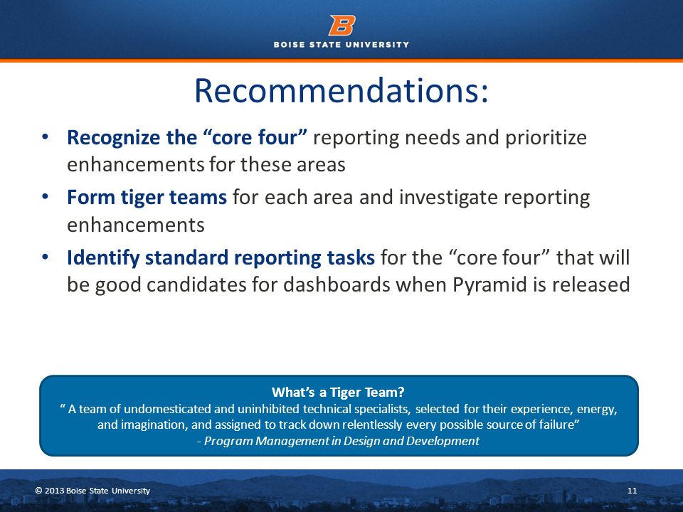 © 2013 Boise State University11 Recommendations: Recognize the core four reporting needs and prioritize enhancements for these areas Form tiger teams for each area and investigate reporting enhancements Identify standard reporting tasks for the core four that will be good candidates for dashboards when Pyramid is released What's a Tiger Team.