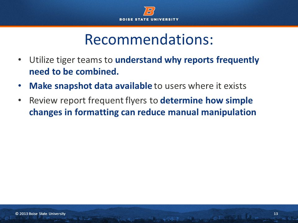 © 2013 Boise State University13 Recommendations: Utilize tiger teams to understand why reports frequently need to be combined.