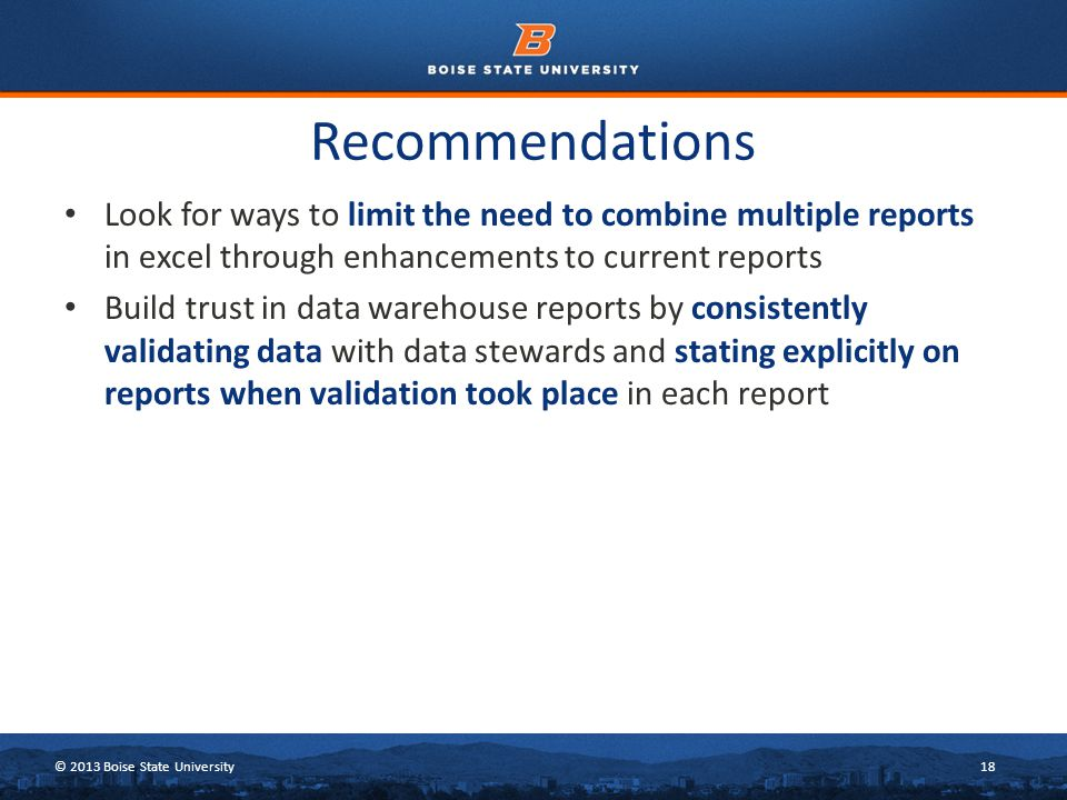 © 2013 Boise State University18 Recommendations Look for ways to limit the need to combine multiple reports in excel through enhancements to current reports Build trust in data warehouse reports by consistently validating data with data stewards and stating explicitly on reports when validation took place in each report