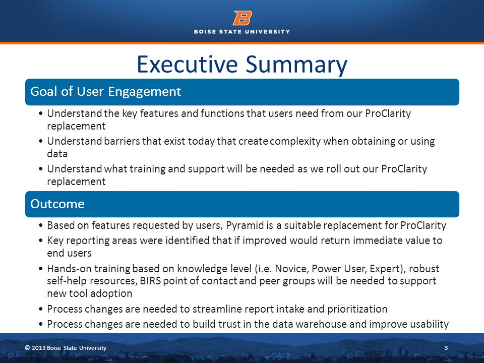 © 2013 Boise State University3 Executive Summary Goal of User Engagement Understand the key features and functions that users need from our ProClarity replacement Understand barriers that exist today that create complexity when obtaining or using data Understand what training and support will be needed as we roll out our ProClarity replacement Outcome Based on features requested by users, Pyramid is a suitable replacement for ProClarity Key reporting areas were identified that if improved would return immediate value to end users Hands-on training based on knowledge level (i.e.