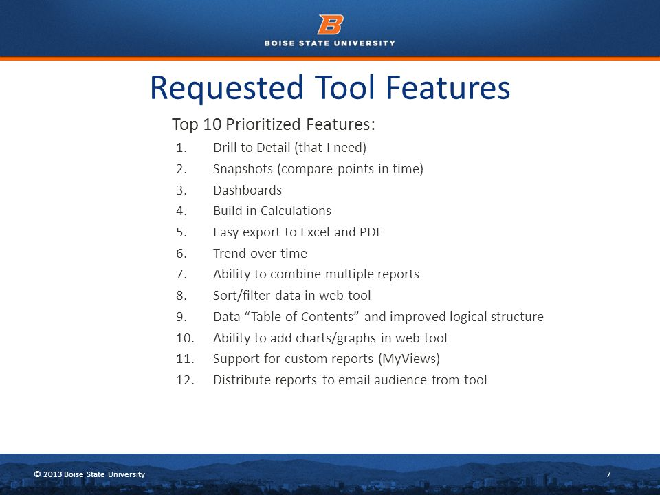 © 2013 Boise State University7 Requested Tool Features Top 10 Prioritized Features: 1.Drill to Detail (that I need) 2.Snapshots (compare points in time) 3.Dashboards 4.Build in Calculations 5.Easy export to Excel and PDF 6.Trend over time 7.Ability to combine multiple reports 8.Sort/filter data in web tool 9.Data Table of Contents and improved logical structure 10.Ability to add charts/graphs in web tool 11.Support for custom reports (MyViews) 12.Distribute reports to email audience from tool