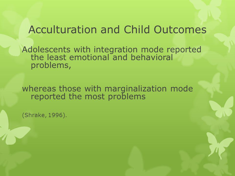 Acculturation and Child Outcomes Adolescents with integration mode reported the least emotional and behavioral problems, whereas those with marginalization mode reported the most problems (Shrake, 1996).