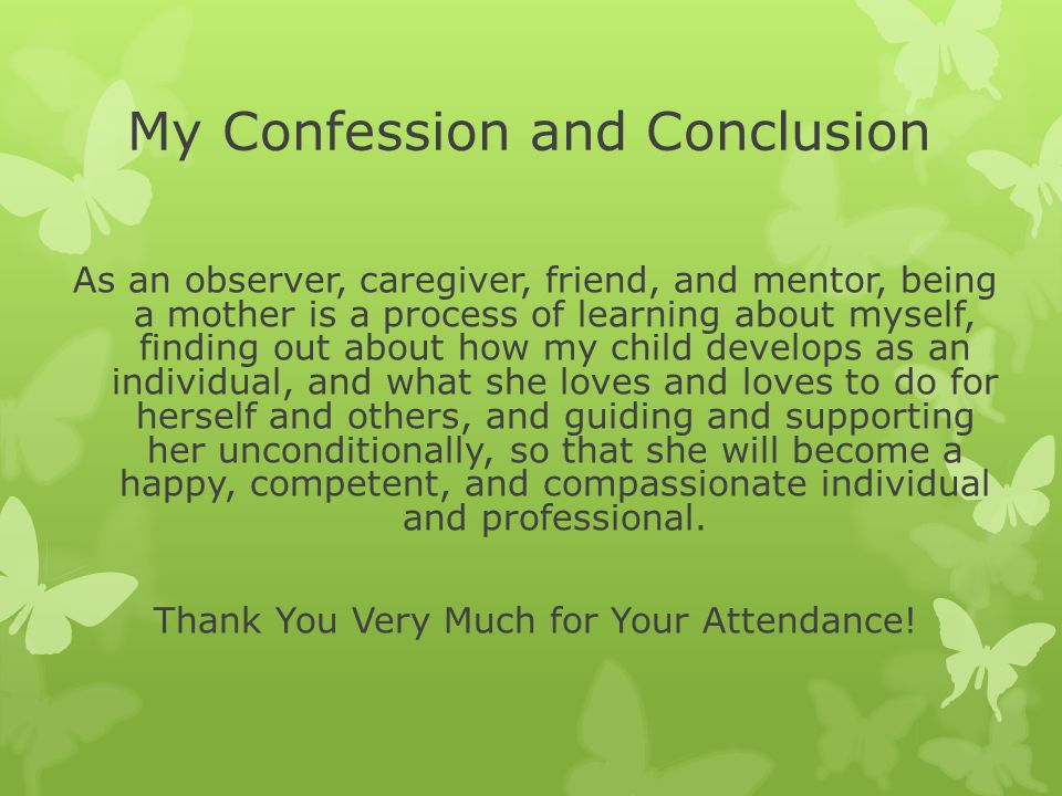 My Confession and Conclusion As an observer, caregiver, friend, and mentor, being a mother is a process of learning about myself, finding out about how my child develops as an individual, and what she loves and loves to do for herself and others, and guiding and supporting her unconditionally, so that she will become a happy, competent, and compassionate individual and professional.