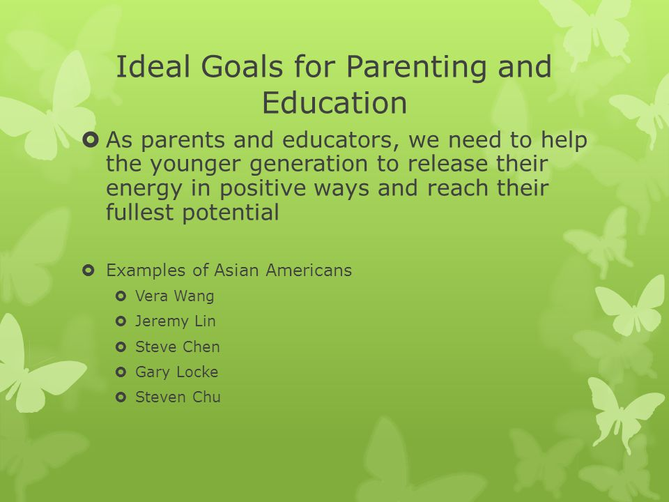 Ideal Goals for Parenting and Education  As parents and educators, we need to help the younger generation to release their energy in positive ways and reach their fullest potential  Examples of Asian Americans  Vera Wang  Jeremy Lin  Steve Chen  Gary Locke  Steven Chu