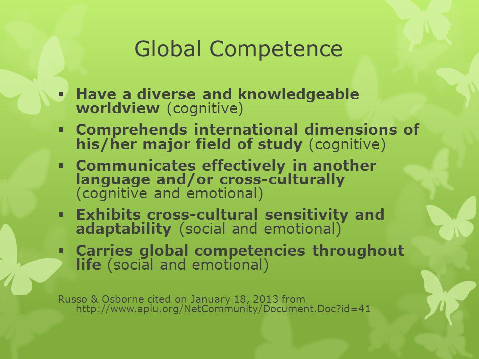 Global Competence  Have a diverse and knowledgeable worldview (cognitive)  Comprehends international dimensions of his/her major field of study (cognitive)  Communicates effectively in another language and/or cross-culturally (cognitive and emotional)  Exhibits cross-cultural sensitivity and adaptability (social and emotional)  Carries global competencies throughout life (social and emotional) Russo & Osborne cited on January 18, 2013 from http://www.aplu.org/NetCommunity/Document.Doc?id=41