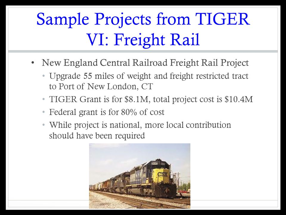 Sample Projects from TIGER VI: Freight Rail New England Central Railroad Freight Rail Project Upgrade 55 miles of weight and freight restricted tract to Port of New London, CT TIGER Grant is for $8.1M, total project cost is $10.4M Federal grant is for 80% of cost While project is national, more local contribution should have been required