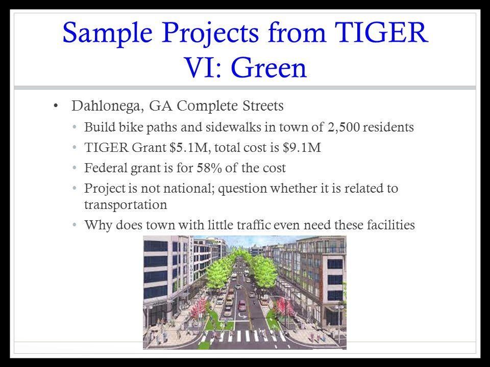 Sample Projects from TIGER VI: Green Dahlonega, GA Complete Streets Build bike paths and sidewalks in town of 2,500 residents TIGER Grant $5.1M, total cost is $9.1M Federal grant is for 58% of the cost Project is not national; question whether it is related to transportation Why does town with little traffic even need these facilities