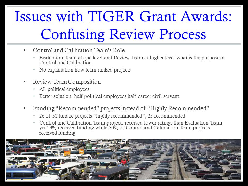 Issues with TIGER Grant Awards: Confusing Review Process Control and Calibration Team's Role Evaluation Team at one level and Review Team at higher level what is the purpose of Control and Calibration No explanation how team ranked projects Review Team Composition All political employees Better solution: half political employees half career civil-servant Funding Recommended projects instead of Highly Recommended 26 of 51 funded projects highly recommended , 25 recommended Control and Calibration Team projects received lower ratings than Evaluation Team yet 23% received funding while 50% of Control and Calibration Team projects received funding