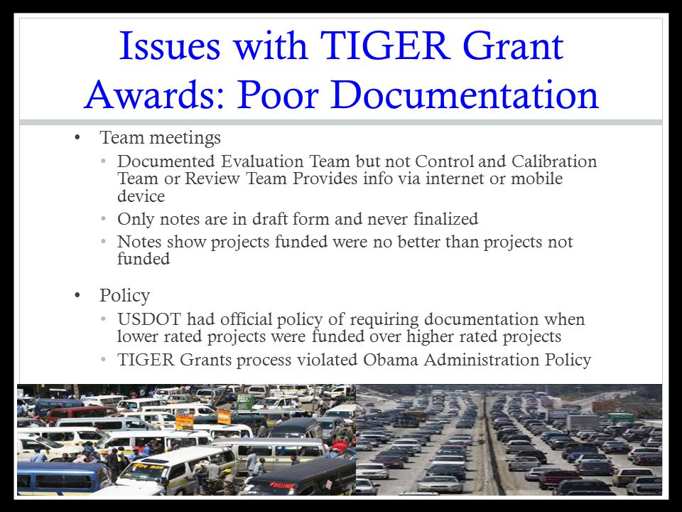 Issues with TIGER Grant Awards: Poor Documentation Team meetings Documented Evaluation Team but not Control and Calibration Team or Review Team Provides info via internet or mobile device Only notes are in draft form and never finalized Notes show projects funded were no better than projects not funded Policy USDOT had official policy of requiring documentation when lower rated projects were funded over higher rated projects TIGER Grants process violated Obama Administration Policy