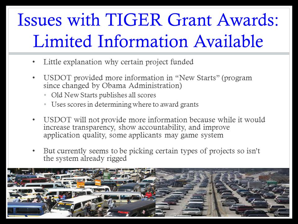 Issues with TIGER Grant Awards: Limited Information Available Little explanation why certain project funded USDOT provided more information in New Starts (program since changed by Obama Administration) Old New Starts publishes all scores Uses scores in determining where to award grants USDOT will not provide more information because while it would increase transparency, show accountability, and improve application quality, some applicants may game system But currently seems to be picking certain types of projects so isn't the system already rigged