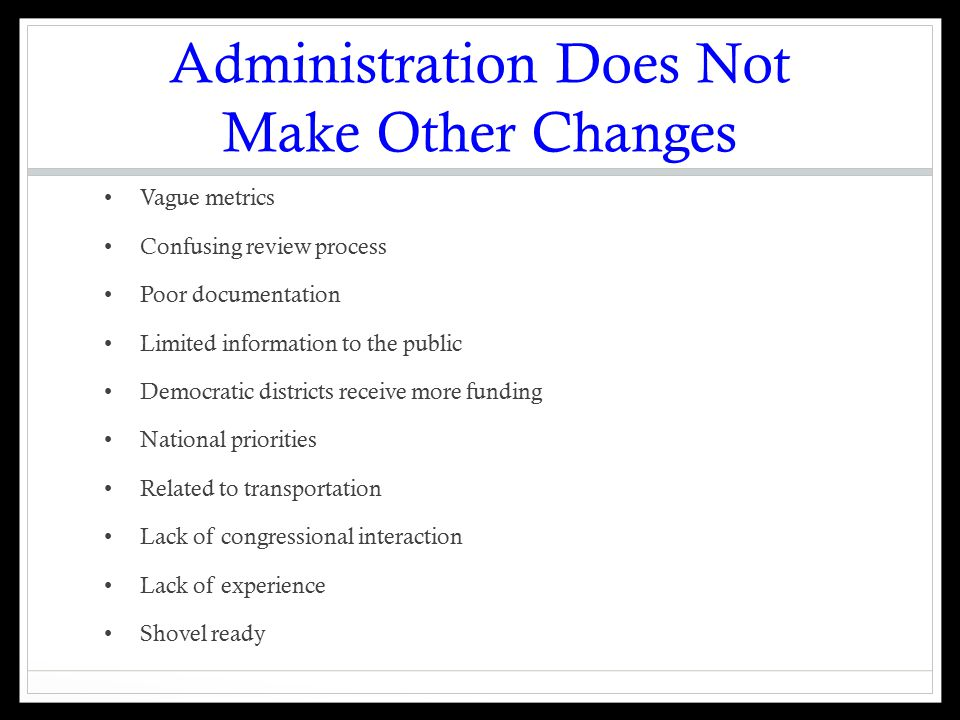 Administration Does Not Make Other Changes Vague metrics Confusing review process Poor documentation Limited information to the public Democratic districts receive more funding National priorities Related to transportation Lack of congressional interaction Lack of experience Shovel ready