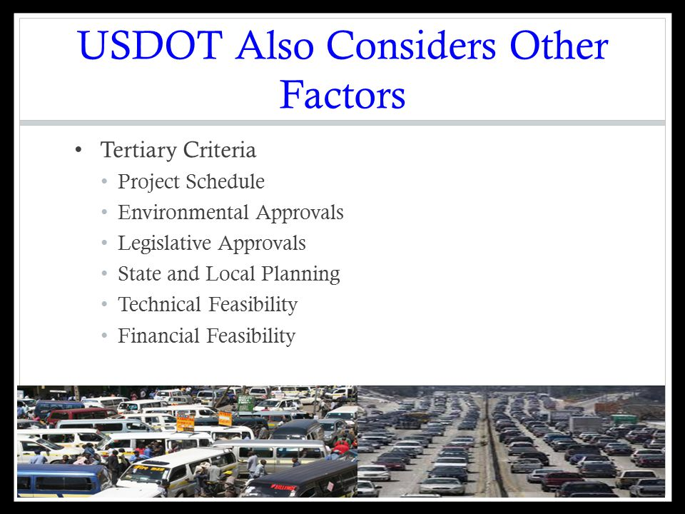 USDOT Also Considers Other Factors Tertiary Criteria Project Schedule Environmental Approvals Legislative Approvals State and Local Planning Technical Feasibility Financial Feasibility