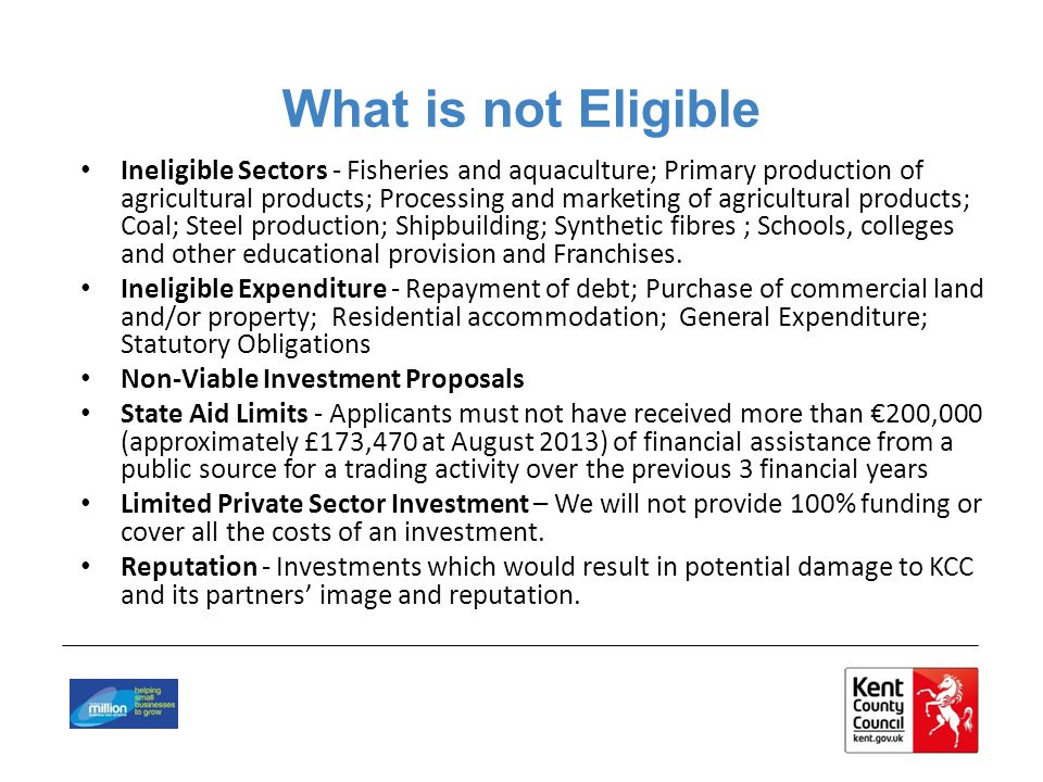 What is not Eligible Ineligible Sectors - Fisheries and aquaculture; Primary production of agricultural products; Processing and marketing of agricultural products; Coal; Steel production; Shipbuilding; Synthetic fibres ; Schools, colleges and other educational provision and Franchises.