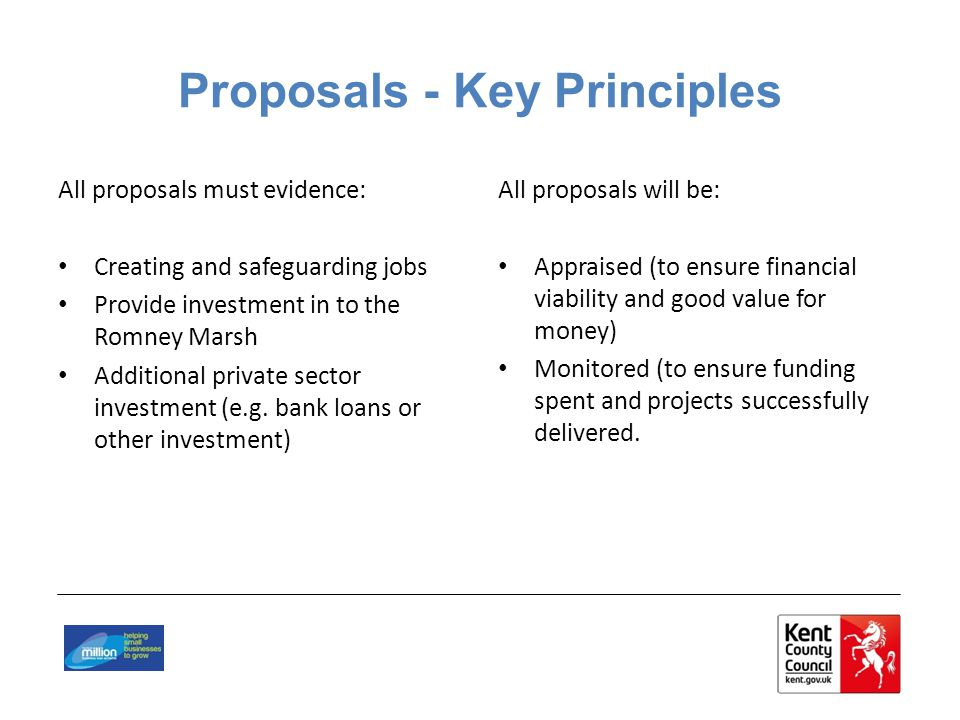 Proposals - Key Principles All proposals must evidence: Creating and safeguarding jobs Provide investment in to the Romney Marsh Additional private sector investment (e.g.