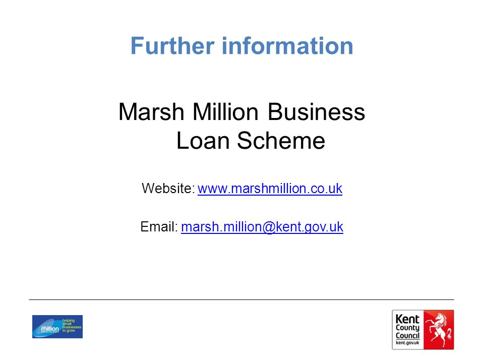 Further information Marsh Million Business Loan Scheme Website: www.marshmillion.co.ukwww.marshmillion.co.uk Email: marsh.million@kent.gov.ukmarsh.million@kent.gov.uk