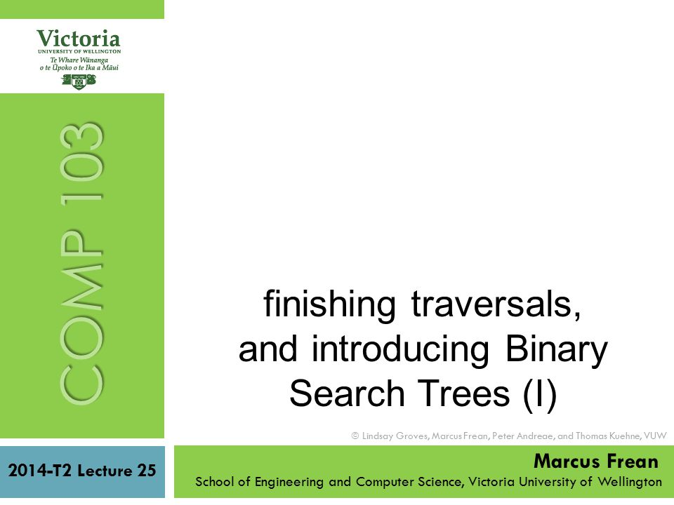 2014-T2 Lecture 25 School of Engineering and Computer Science, Victoria University of Wellington  Lindsay Groves, Marcus Frean, Peter Andreae, and Thomas Kuehne, VUW COMP 103 Marcus Frean finishing traversals, and introducing Binary Search Trees (I)