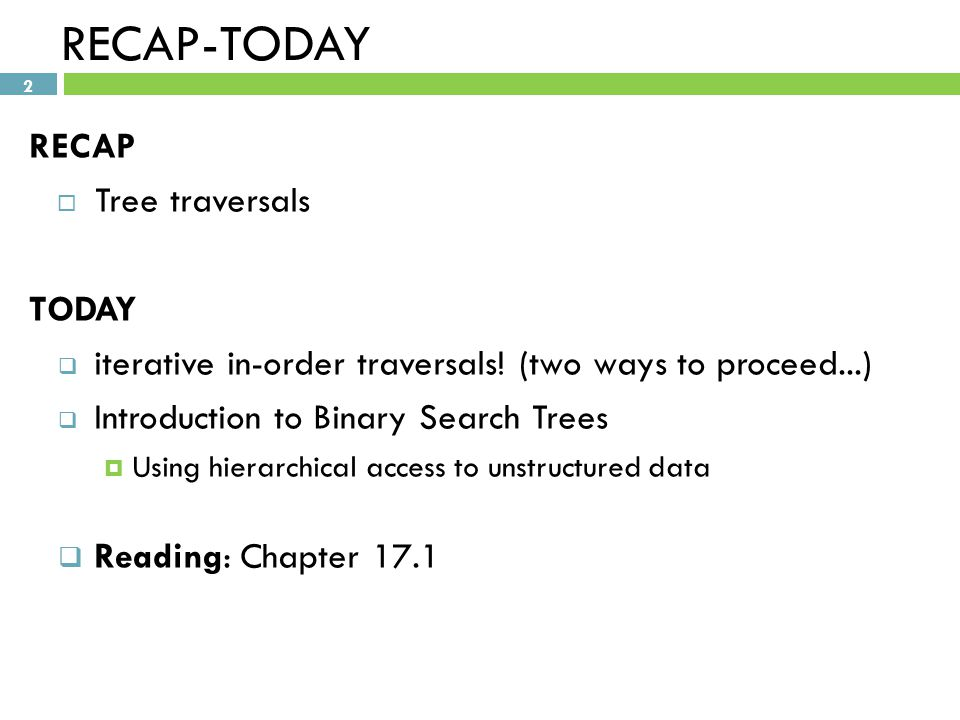 2 RECAP-TODAY RECAP  Tree traversals TODAY  iterative in-order traversals.