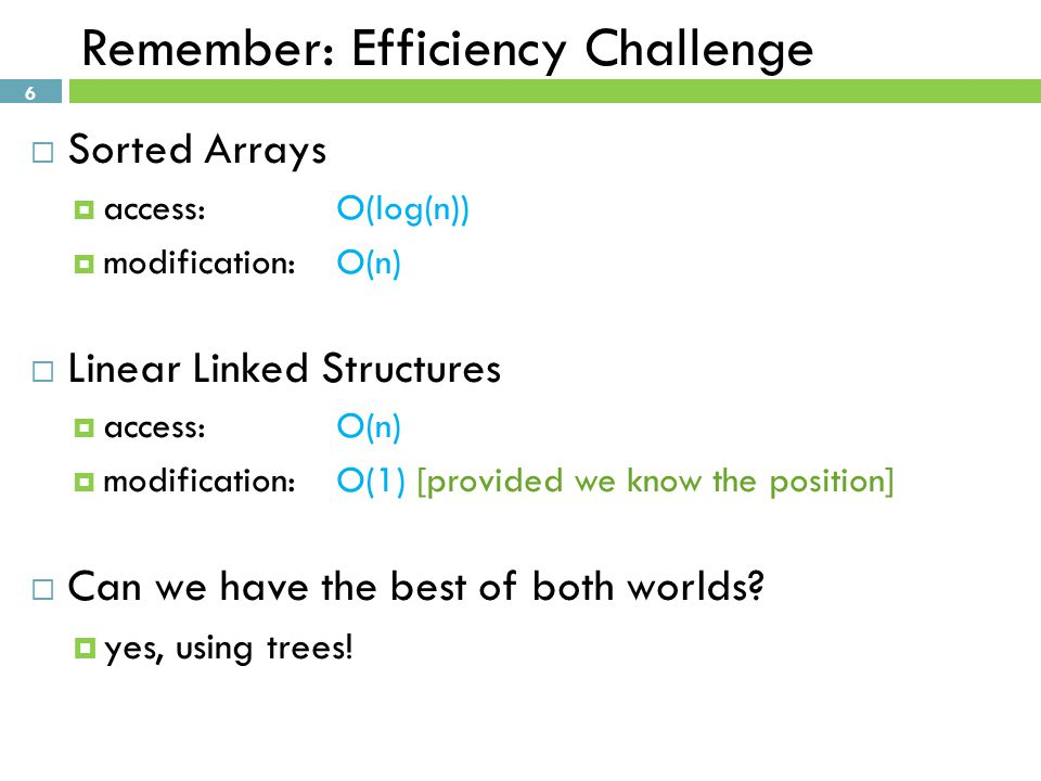 6 Remember: Efficiency Challenge  Sorted Arrays  access: O(log(n))  modification:O(n)  Linear Linked Structures  access:O(n)  modification:O(1) [provided we know the position]  Can we have the best of both worlds.