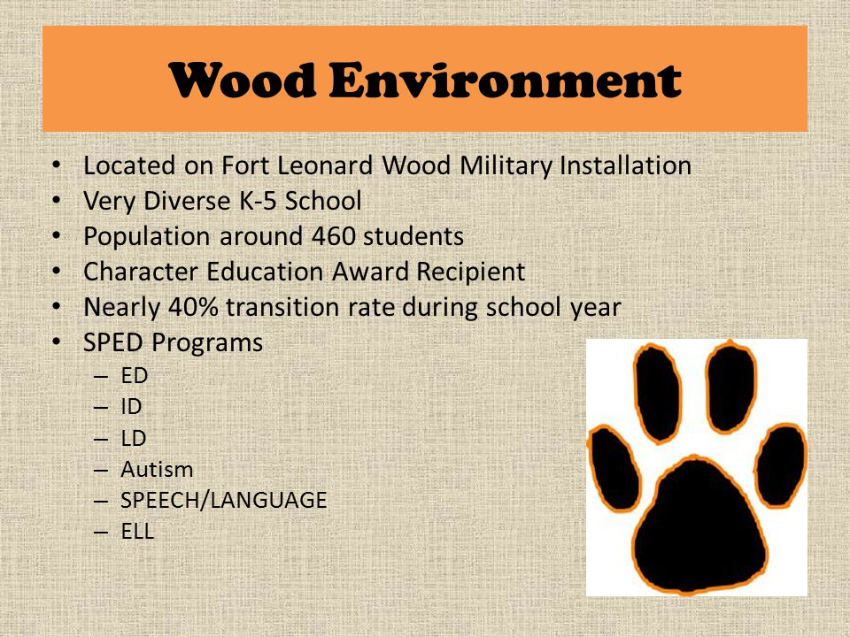 Wood Environment Located on Fort Leonard Wood Military Installation Very Diverse K-5 School Population around 460 students Character Education Award Recipient Nearly 40% transition rate during school year SPED Programs – ED – ID – LD – Autism – SPEECH/LANGUAGE – ELL