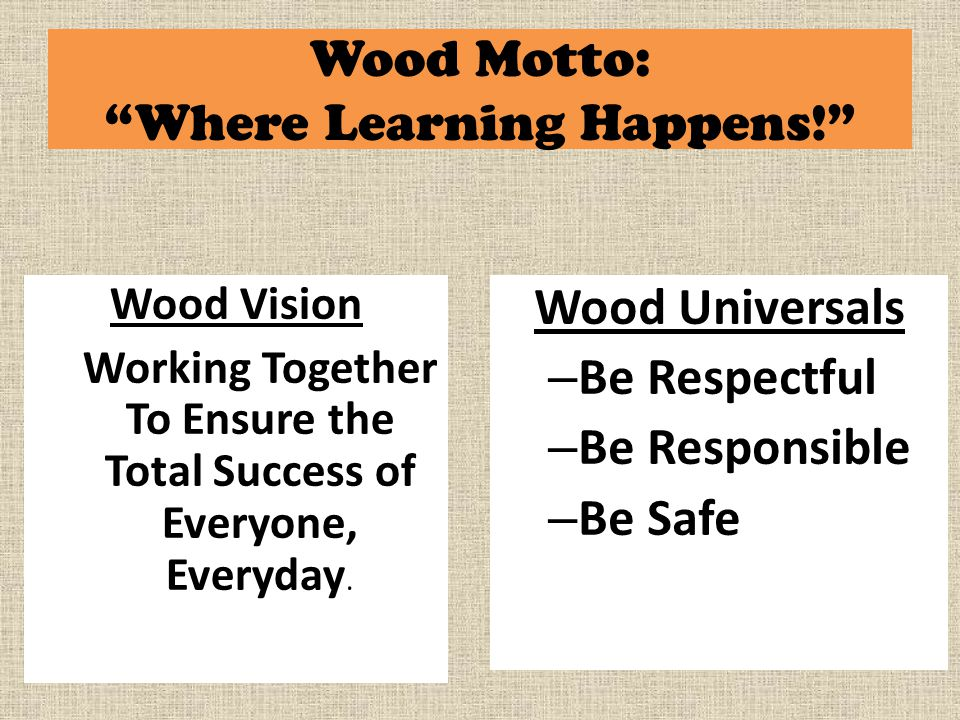 Wood Motto: Where Learning Happens! Wood Universals – Be Respectful – Be Responsible – Be Safe Wood Vision Working Together To Ensure the Total Success of Everyone, Everyday.