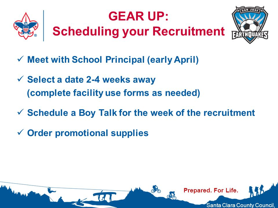 Prepared. For Life. Santa Clara County Council, Boy Scouts of America GEAR UP: Scheduling your Recruitment Meet with School Principal (early April) Se