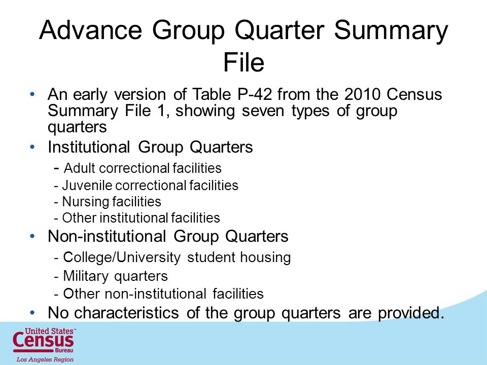 Advance Group Quarter Summary File An early version of Table P-42 from the 2010 Census Summary File 1, showing seven types of group quarters Institutional Group Quarters - Adult correctional facilities - Juvenile correctional facilities - Nursing facilities - Other institutional facilities Non-institutional Group Quarters - College/University student housing - Military quarters - Other non-institutional facilities No characteristics of the group quarters are provided.