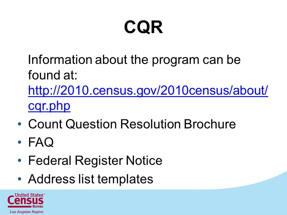 CQR Information about the program can be found at: http://2010.census.gov/2010census/about/ cqr.php http://2010.census.gov/2010census/about/ cqr.php Count Question Resolution Brochure FAQ Federal Register Notice Address list templates