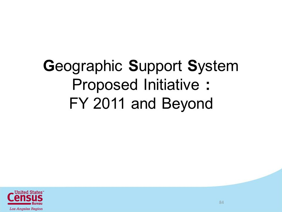 Geographic Support System Proposed Initiative : FY 2011 and Beyond 84
