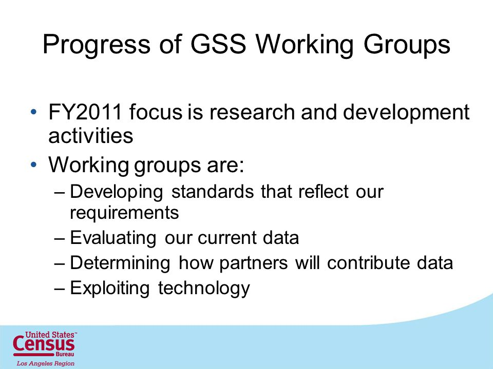 Progress of GSS Working Groups FY2011 focus is research and development activities Working groups are: –Developing standards that reflect our requirements –Evaluating our current data –Determining how partners will contribute data –Exploiting technology