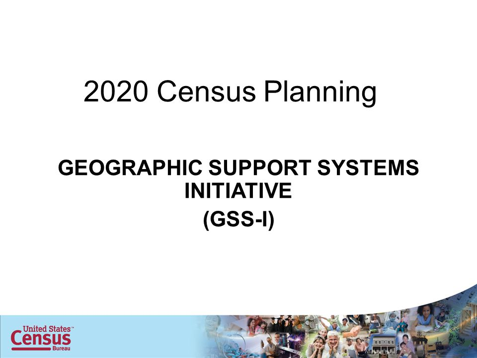 2020 Census Planning GEOGRAPHIC SUPPORT SYSTEMS INITIATIVE (GSS-I)