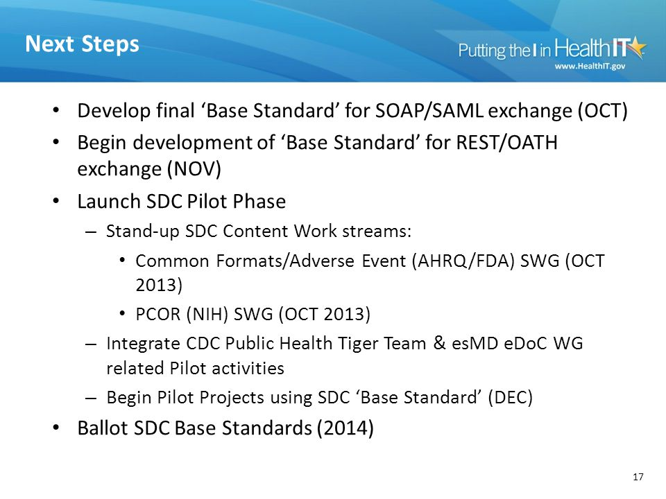 Next Steps Develop final 'Base Standard' for SOAP/SAML exchange (OCT) Begin development of 'Base Standard' for REST/OATH exchange (NOV) Launch SDC Pilot Phase – Stand-up SDC Content Work streams: Common Formats/Adverse Event (AHRQ/FDA) SWG (OCT 2013) PCOR (NIH) SWG (OCT 2013) – Integrate CDC Public Health Tiger Team & esMD eDoC WG related Pilot activities – Begin Pilot Projects using SDC 'Base Standard' (DEC) Ballot SDC Base Standards (2014) 17