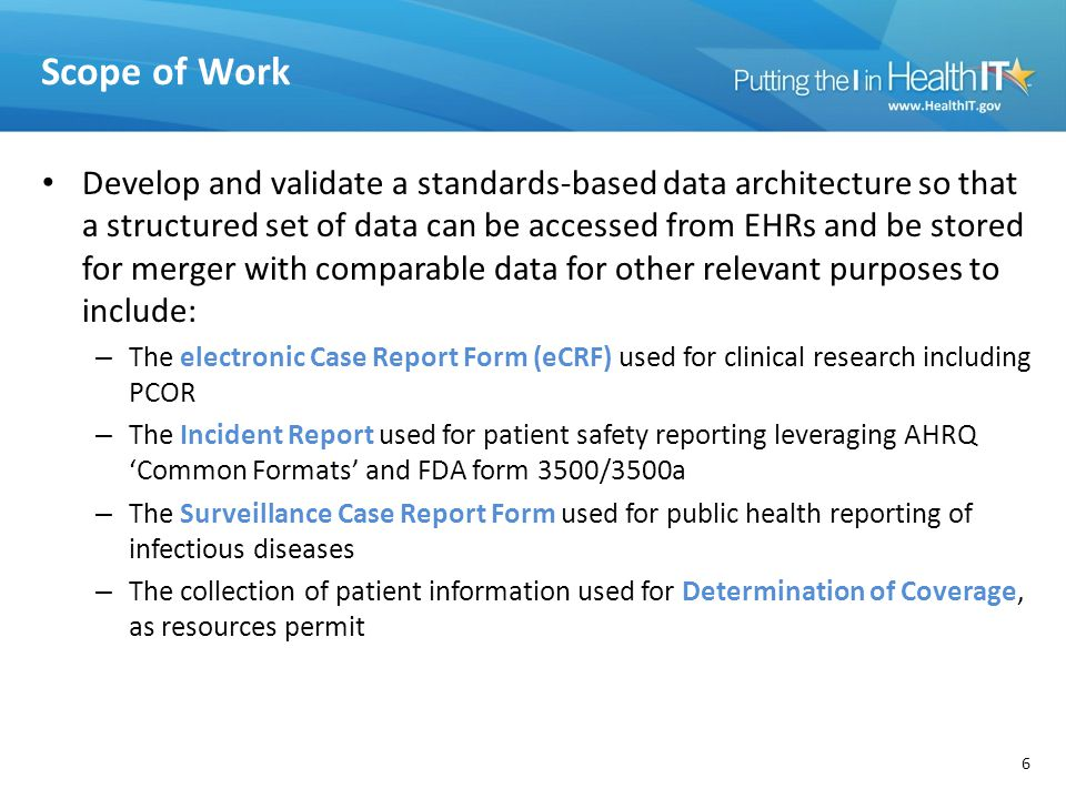 Scope of Work Develop and validate a standards-based data architecture so that a structured set of data can be accessed from EHRs and be stored for merger with comparable data for other relevant purposes to include: – The electronic Case Report Form (eCRF) used for clinical research including PCOR – The Incident Report used for patient safety reporting leveraging AHRQ 'Common Formats' and FDA form 3500/3500a – The Surveillance Case Report Form used for public health reporting of infectious diseases – The collection of patient information used for Determination of Coverage, as resources permit 6