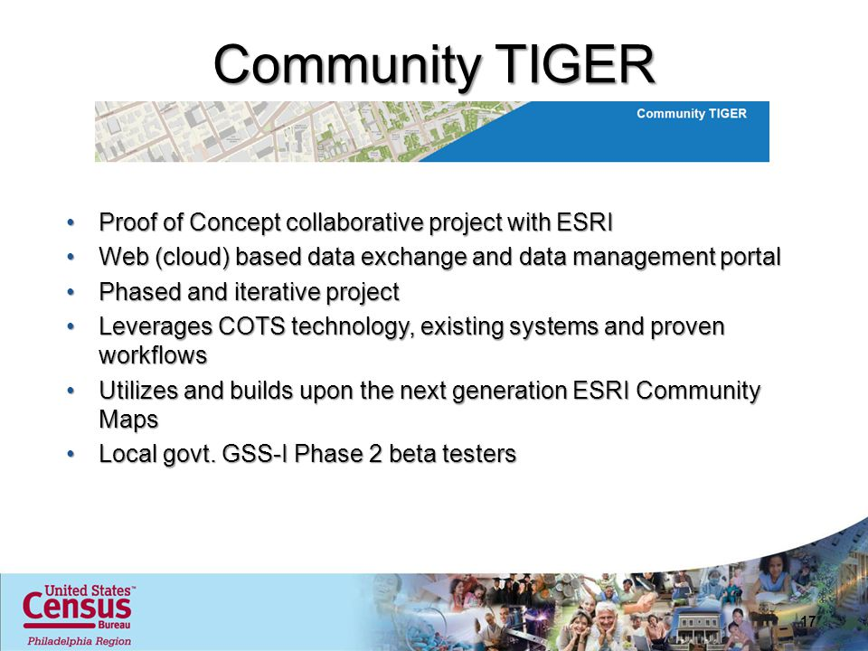 Community TIGER Proof of Concept collaborative project with ESRIProof of Concept collaborative project with ESRI Web (cloud) based data exchange and data management portalWeb (cloud) based data exchange and data management portal Phased and iterative projectPhased and iterative project Leverages COTS technology, existing systems and proven workflowsLeverages COTS technology, existing systems and proven workflows Utilizes and builds upon the next generation ESRI Community MapsUtilizes and builds upon the next generation ESRI Community Maps Local govt.