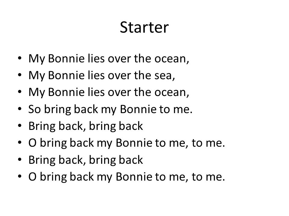 Starter My Bonnie lies over the ocean, My Bonnie lies over the sea, My Bonnie lies over the ocean, So bring back my Bonnie to me.