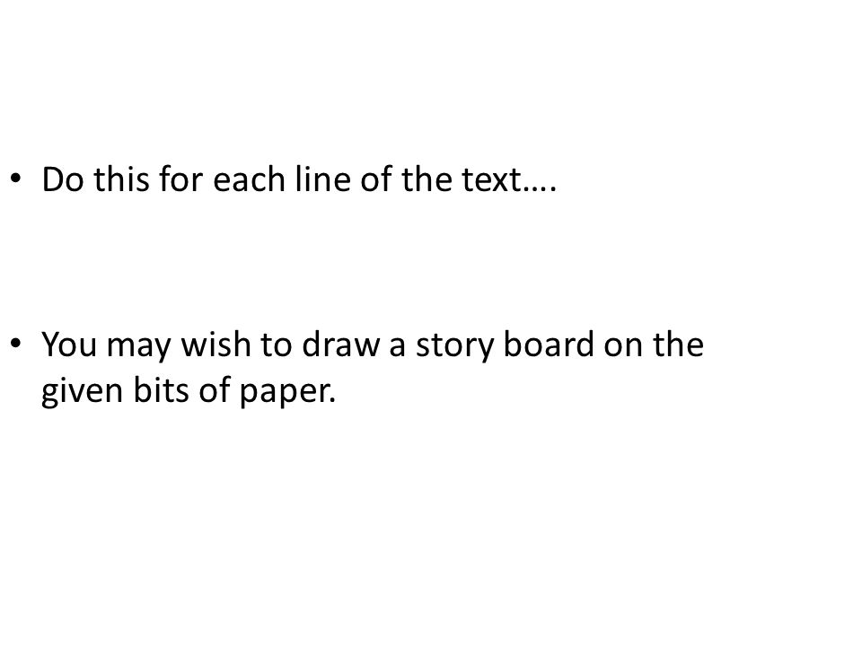 Do this for each line of the text…. You may wish to draw a story board on the given bits of paper.
