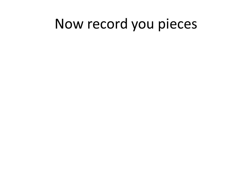 Now record you pieces