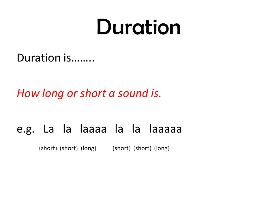 Duration Duration is…….. How long or short a sound is.