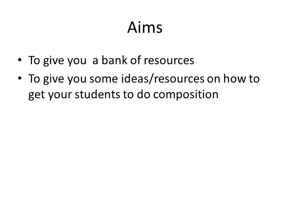 Aims To give you a bank of resources To give you some ideas/resources on how to get your students to do composition