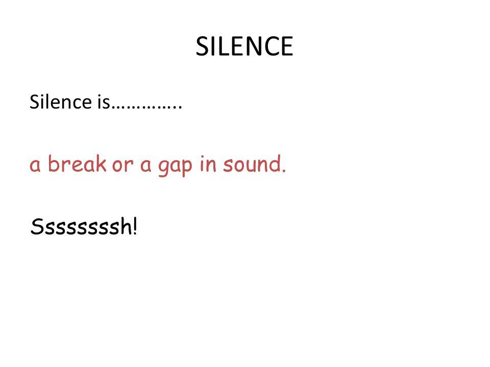 SILENCE Silence is………….. a break or a gap in sound. Ssssssssh!