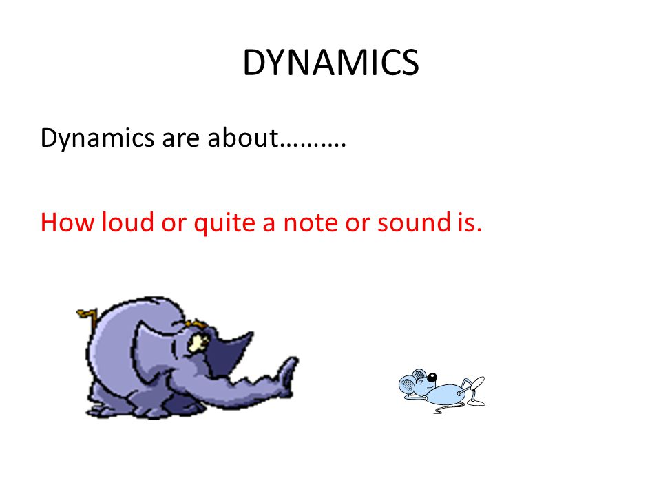 DYNAMICS Dynamics are about………. How loud or quite a note or sound is.