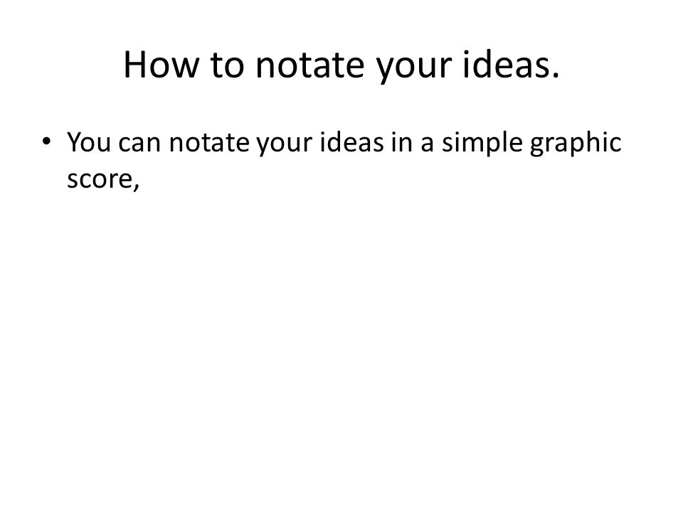 How to notate your ideas. You can notate your ideas in a simple graphic score,