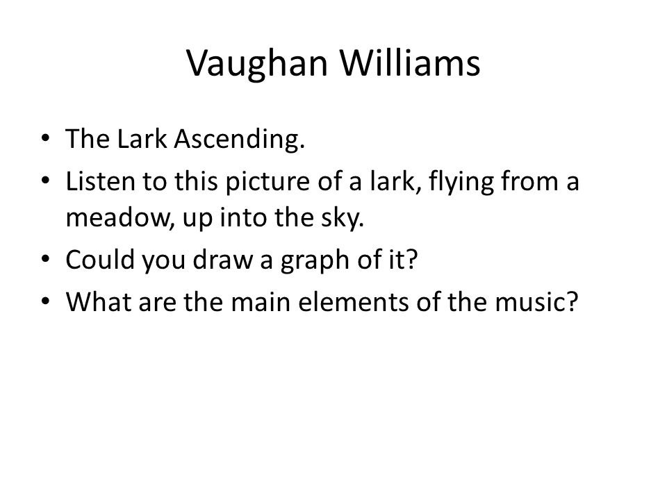 Vaughan Williams The Lark Ascending. Listen to this picture of a lark, flying from a meadow, up into the sky. Could you draw a graph of it? What are t