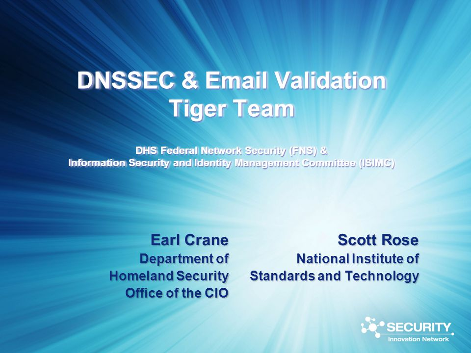 DNSSEC & Email Validation Tiger Team DHS Federal Network Security (FNS) & Information Security and Identity Management Committee (ISIMC) Earl Crane Department of Homeland Security Office of the CIO Scott Rose National Institute of Standards and Technology