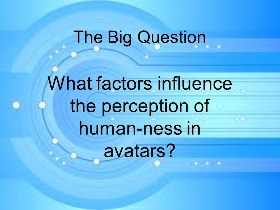 The Big Question What factors influence the perception of human-ness in avatars