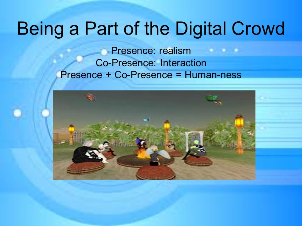 Being a Part of the Digital Crowd Presence: realism Co-Presence: Interaction Presence + Co-Presence = Human-ness