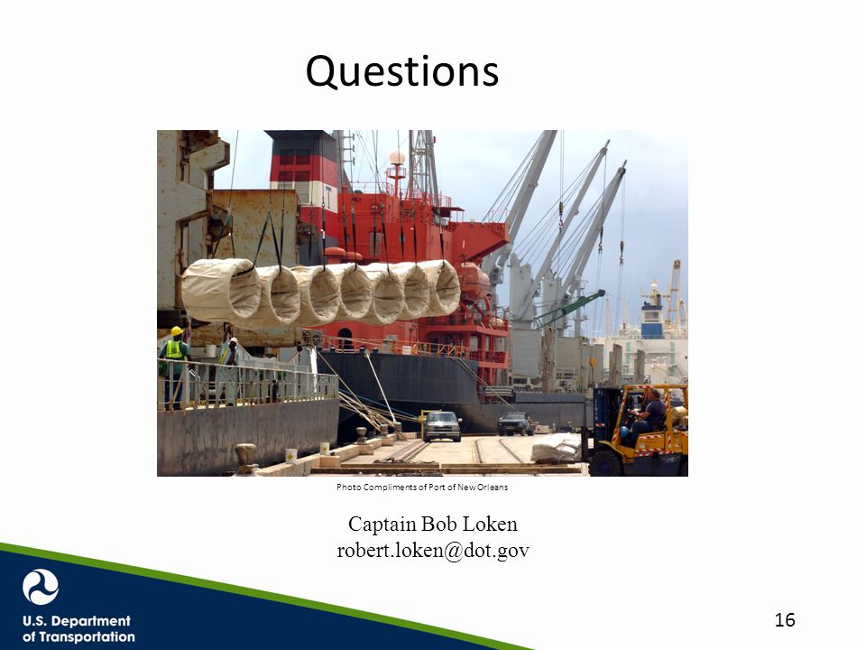 Questions Captain Bob Loken robert.loken@dot.gov Photo Compliments of Port of New Orleans 16