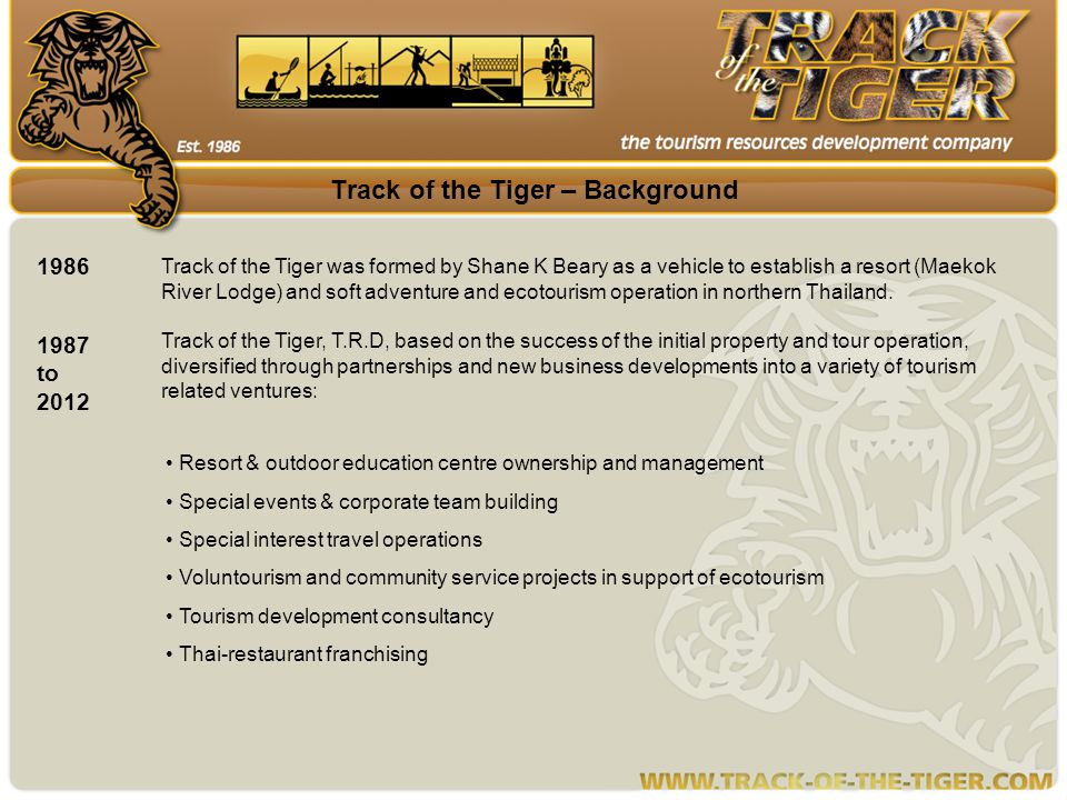 Track of the Tiger – Background 1986 Track of the Tiger was formed by Shane K Beary as a vehicle to establish a resort (Maekok River Lodge) and soft adventure and ecotourism operation in northern Thailand.
