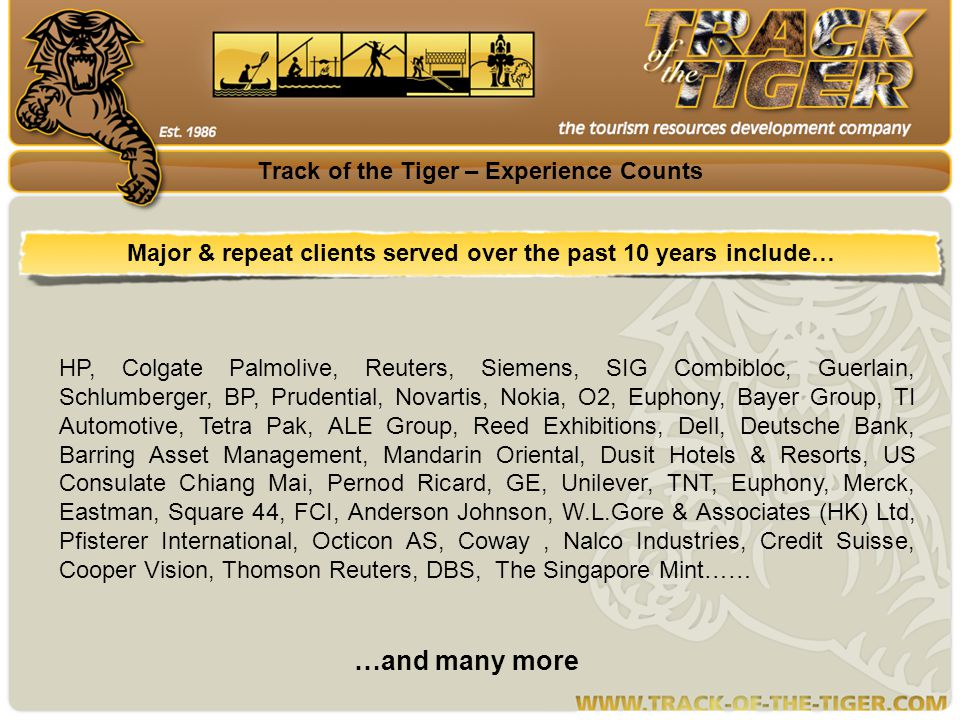 Track of the Tiger – Experience Counts Major & repeat clients served over the past 10 years include… …and many more HP, Colgate Palmolive, Reuters, Siemens, SIG Combibloc, Guerlain, Schlumberger, BP, Prudential, Novartis, Nokia, O2, Euphony, Bayer Group, TI Automotive, Tetra Pak, ALE Group, Reed Exhibitions, Dell, Deutsche Bank, Barring Asset Management, Mandarin Oriental, Dusit Hotels & Resorts, US Consulate Chiang Mai, Pernod Ricard, GE, Unilever, TNT, Euphony, Merck, Eastman, Square 44, FCI, Anderson Johnson, W.L.Gore & Associates (HK) Ltd, Pfisterer International, Octicon AS, Coway, Nalco Industries, Credit Suisse, Cooper Vision, Thomson Reuters, DBS, The Singapore Mint……
