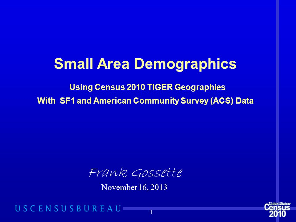 1 Small Area Demographics Using Census 2010 TIGER Geographies With SF1 and American Community Survey (ACS) Data Frank Gossette November 16, 2013